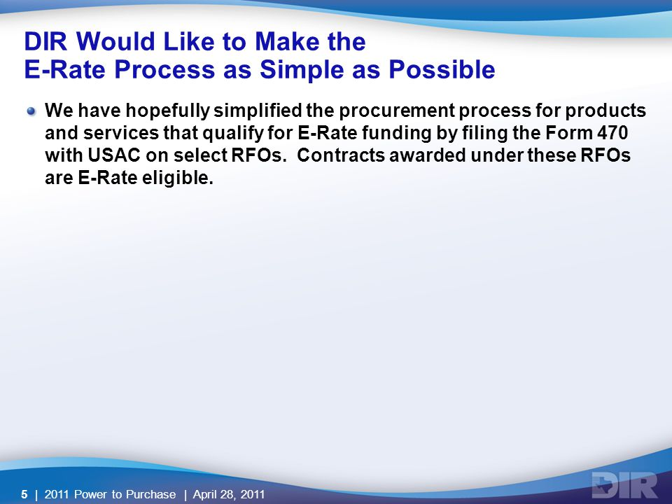 DIR Would Like to Make the E-Rate Process as Simple as Possible We have hopefully simplified the procurement process for products and services that qualify for E-Rate funding by filing the Form 470 with USAC on select RFOs.