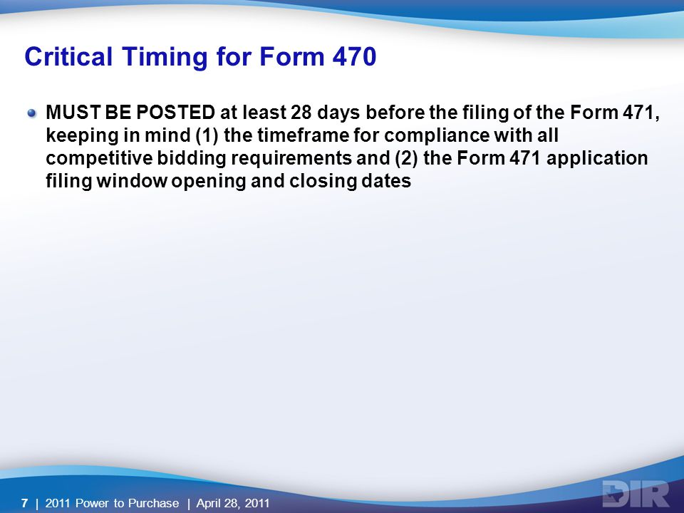 Critical Timing for Form 470 MUST BE POSTED at least 28 days before the filing of the Form 471, keeping in mind (1) the timeframe for compliance with all competitive bidding requirements and (2) the Form 471 application filing window opening and closing dates | 2011 Power to Purchase | April 28, 20117