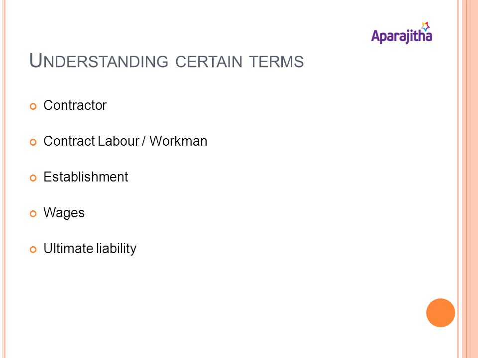 U NDERSTANDING CERTAIN TERMS Contractor Contract Labour / Workman Establishment Wages Ultimate liability