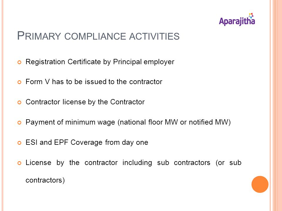 P RIMARY COMPLIANCE ACTIVITIES Registration Certificate by Principal employer Form V has to be issued to the contractor Contractor license by the Contractor Payment of minimum wage (national floor MW or notified MW) ESI and EPF Coverage from day one License by the contractor including sub contractors (or sub contractors)