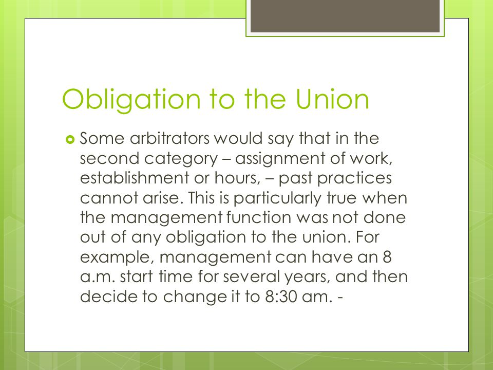 Obligation to the Union Some arbitrators would say that in the second category – assignment of work, establishment or hours, – past practices cannot a
