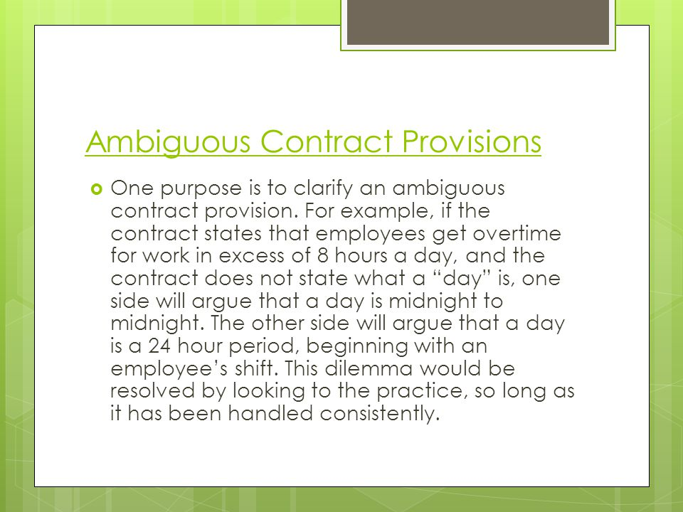 Ambiguous Contract Provisions One purpose is to clarify an ambiguous contract provision. For example, if the contract states that employees get overti