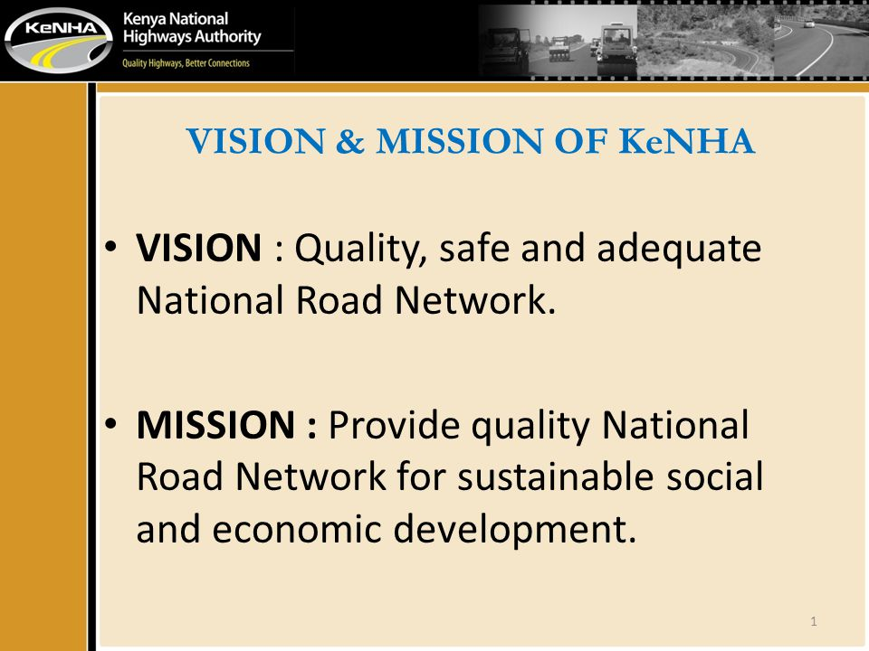 VISION & MISSION OF KeNHA VISION : Quality, safe and adequate National Road Network. MISSION : Provide quality National Road Network for sustainable s