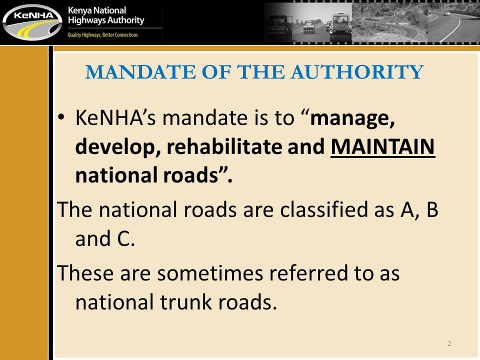 MANDATE OF THE AUTHORITY KeNHAs mandate is to manage, develop, rehabilitate and MAINTAIN national roads. The national roads are classified as A, B and