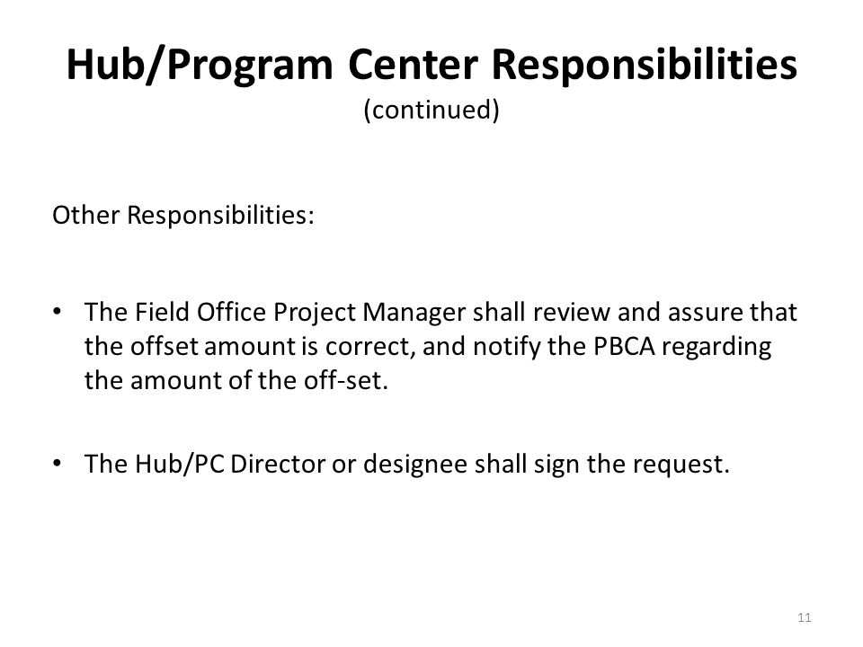 Hub/Program Center Responsibilities (continued) Other Responsibilities: The Field Office Project Manager shall review and assure that the offset amount is correct, and notify the PBCA regarding the amount of the off-set.