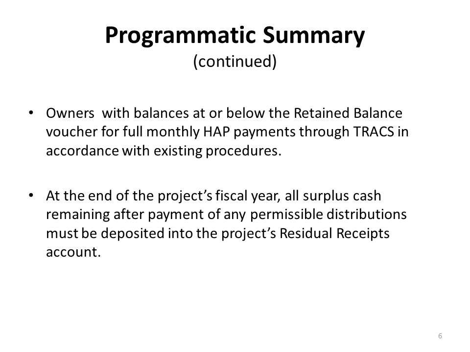 Programmatic Summary (continued) Owners with balances at or below the Retained Balance voucher for full monthly HAP payments through TRACS in accordance with existing procedures.