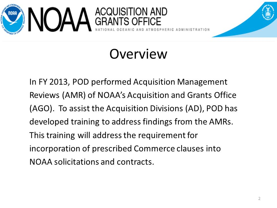 Overview In FY 2013, POD performed Acquisition Management Reviews (AMR) of NOAAs Acquisition and Grants Office (AGO).