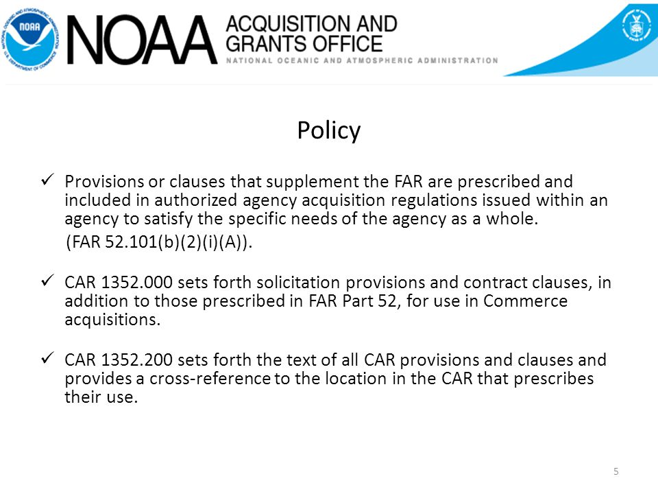 Policy Provisions or clauses that supplement the FAR are prescribed and included in authorized agency acquisition regulations issued within an agency to satisfy the specific needs of the agency as a whole.