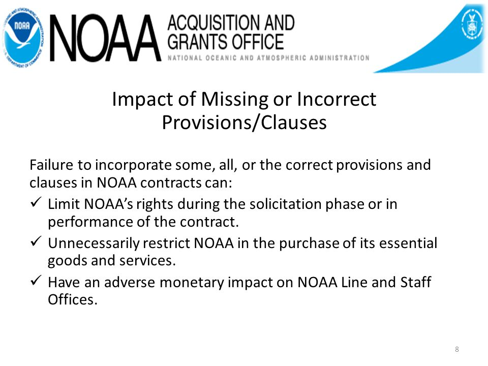 Impact of Missing or Incorrect Provisions/Clauses Failure to incorporate some, all, or the correct provisions and clauses in NOAA contracts can: Limit NOAAs rights during the solicitation phase or in performance of the contract.