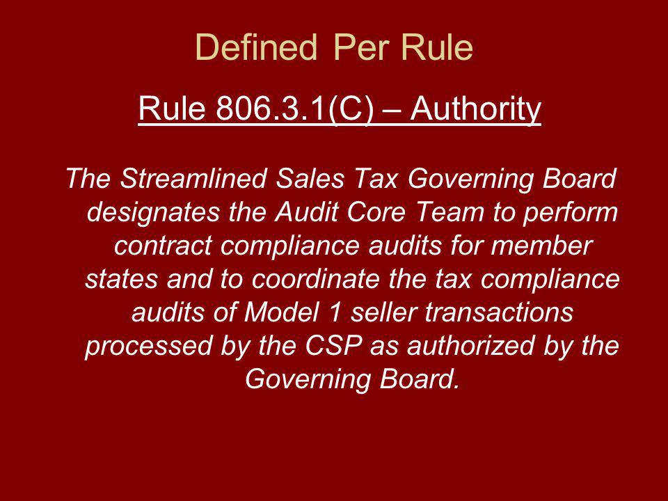 Defined Per Rule Rule (C) – Authority The Streamlined Sales Tax Governing Board designates the Audit Core Team to perform contract compliance audits for member states and to coordinate the tax compliance audits of Model 1 seller transactions processed by the CSP as authorized by the Governing Board.