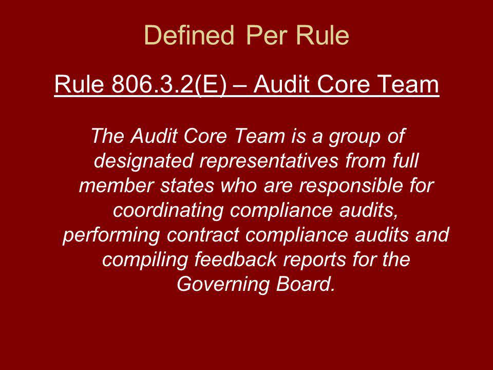 Defined Per Rule Rule (E) – Audit Core Team The Audit Core Team is a group of designated representatives from full member states who are responsible for coordinating compliance audits, performing contract compliance audits and compiling feedback reports for the Governing Board.