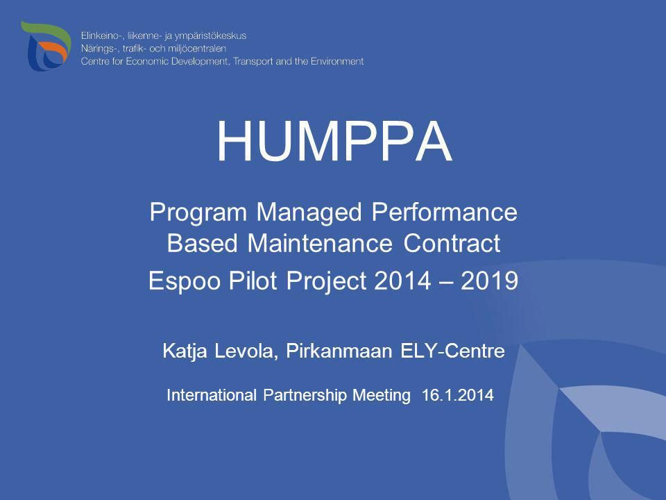 HUMPPA Program Managed Performance Based Maintenance Contract Espoo Pilot Project 2014 – 2019 Katja Levola, Pirkanmaan ELY-Centre International Partne