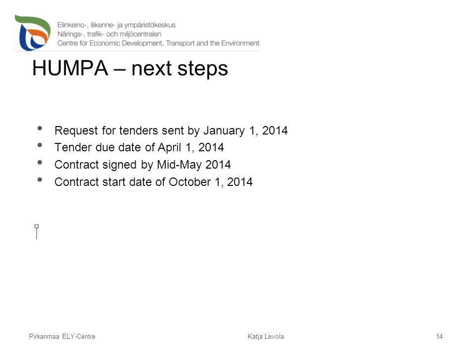 Pirkanmaa ELY-Centre HUMPA – next steps Request for tenders sent by January 1, 2014 Tender due date of April 1, 2014 Contract signed by Mid-May 2014 C