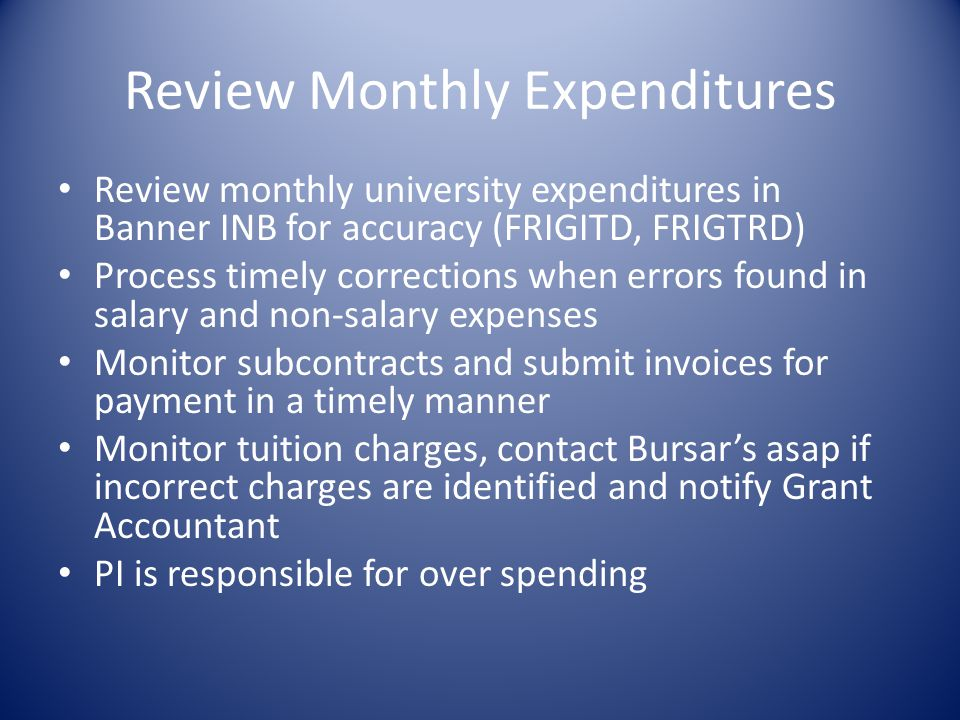 Review Monthly Expenditures Review monthly university expenditures in Banner INB for accuracy (FRIGITD, FRIGTRD) Process timely corrections when errors found in salary and non-salary expenses Monitor subcontracts and submit invoices for payment in a timely manner Monitor tuition charges, contact Bursars asap if incorrect charges are identified and notify Grant Accountant PI is responsible for over spending