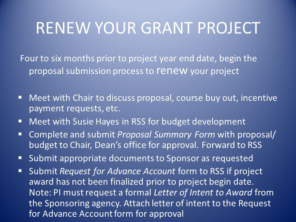RENEW YOUR GRANT PROJECT Four to six months prior to project year end date, begin the proposal submission process to renew your project Meet with Chair to discuss proposal, course buy out, incentive payment requests, etc.
