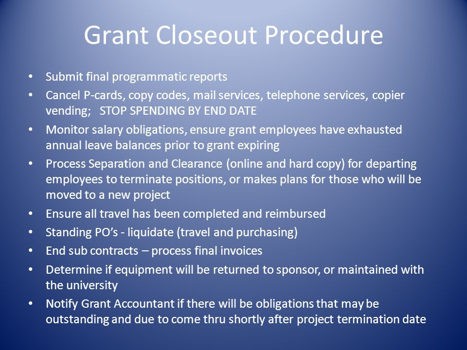 Grant Closeout Procedure Submit final programmatic reports Cancel P-cards, copy codes, mail services, telephone services, copier vending; STOP SPENDING BY END DATE Monitor salary obligations, ensure grant employees have exhausted annual leave balances prior to grant expiring Process Separation and Clearance (online and hard copy) for departing employees to terminate positions, or makes plans for those who will be moved to a new project Ensure all travel has been completed and reimbursed Standing POs - liquidate (travel and purchasing) End sub contracts – process final invoices Determine if equipment will be returned to sponsor, or maintained with the university Notify Grant Accountant if there will be obligations that may be outstanding and due to come thru shortly after project termination date