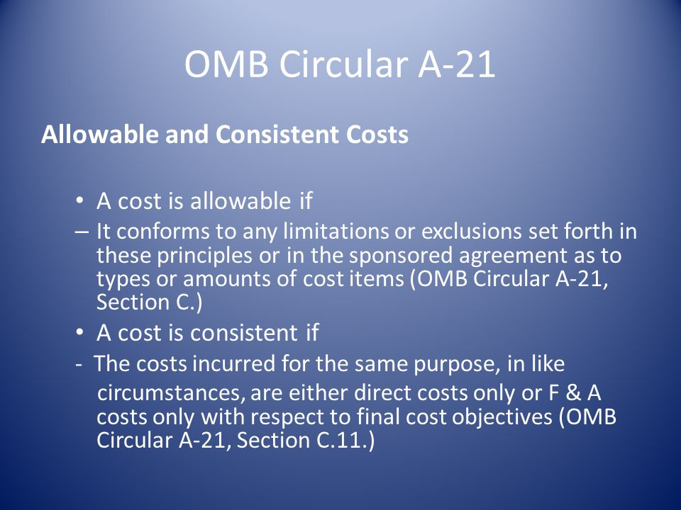 OMB Circular A-21 Allowable and Consistent Costs A cost is allowable if – It conforms to any limitations or exclusions set forth in these principles or in the sponsored agreement as to types or amounts of cost items (OMB Circular A-21, Section C.) A cost is consistent if - The costs incurred for the same purpose, in like circumstances, are either direct costs only or F & A costs only with respect to final cost objectives (OMB Circular A-21, Section C.11.)