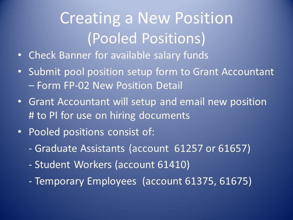Creating a New Position (Pooled Positions) Check Banner for available salary funds Submit pool position setup form to Grant Accountant – Form FP-02 New Position Detail Grant Accountant will setup and email new position # to PI for use on hiring documents Pooled positions consist of: - Graduate Assistants (account 61257 or 61657) - Student Workers (account 61410) - Temporary Employees (account 61375, 61675)