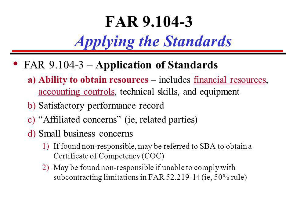 DFARS 209.104-1 / 242.7501 General Standards DFARS 209.104-1(e) & 242.7501 – Applicable to: – Cost-Reimbursement or Incentive type contracts – Contracts billed using progress payments … prospective contractors accounting system and related internal controls must provide reasonable assurance that (i) Applicable laws and regulations are complied with; (ii) The accounting system and cost data are reliable; (iii) Risk of misallocations and mischarges are minimized; and (iv) Contract allocations and charges are consistent with invoice procedures.