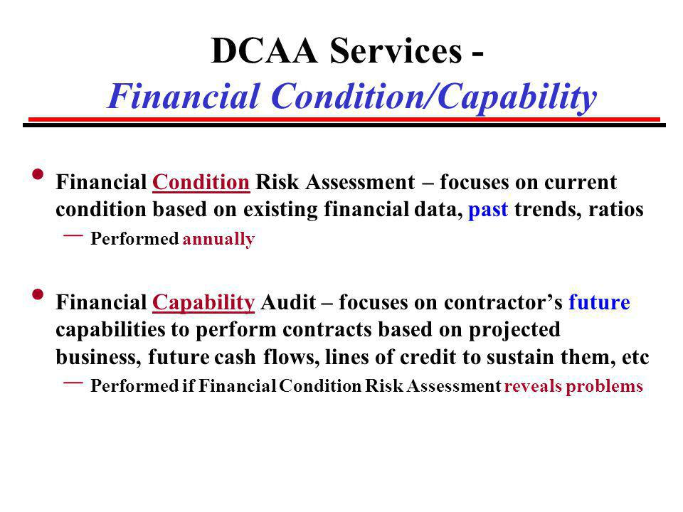 DCAA Services - Preaward Surveys – BEST PRACTICE Suggested sequence of steps during source selection: l Prospective offerors who intend to bid indicate readiness for DCAA Accounting System and Financial Condition reviews 2-3 months prior to the date proposals will be due: l DCAA/Contractor/PCO works to resolve findings l Offerors subsequently submit proposals l Customer evaluates price/cost & documents Ktr responsibility