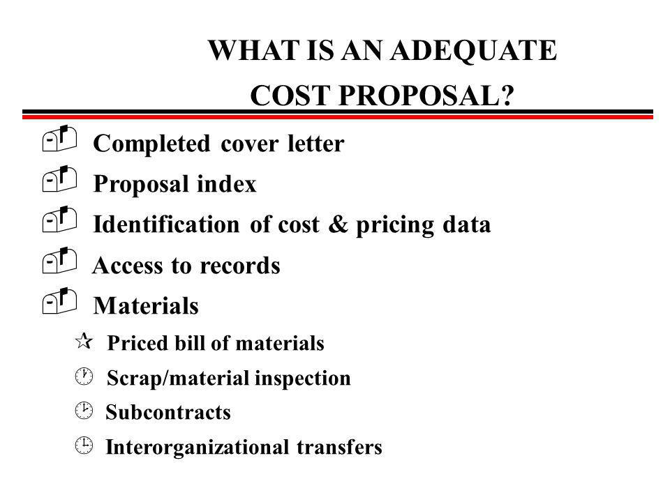 Typical Problems found in Proposals Failure to conform to the specifications of the request for proposal Proposal not mathematically correct Unallowable cost included in proposal (far 31.205) Supporting schedules do not tie into summary Lack of coordination between company departments Poor or no index of cost & pricing data Lack of support for SCA or DB wages above wage determination level No support for indirect expenses &/or improper allocation bases Inadequate or poor accounting & estimating systems