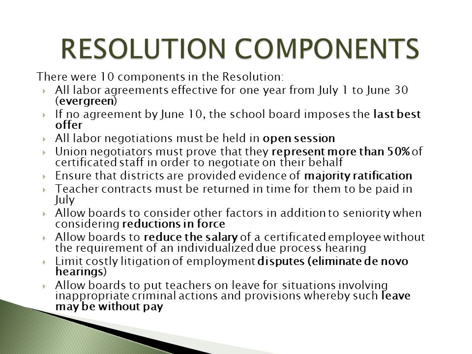There were 10 components in the Resolution: All labor agreements effective for one year from July 1 to June 30 (evergreen) If no agreement by June 10, the school board imposes the last best offer All labor negotiations must be held in open session Union negotiators must prove that they represent more than 50% of certificated staff in order to negotiate on their behalf Ensure that districts are provided evidence of majority ratification Teacher contracts must be returned in time for them to be paid in July Allow boards to consider other factors in addition to seniority when considering reductions in force Allow boards to reduce the salary of a certificated employee without the requirement of an individualized due process hearing Limit costly litigation of employment disputes (eliminate de novo hearings) Allow boards to put teachers on leave for situations involving inappropriate criminal actions and provisions whereby such leave may be without pay