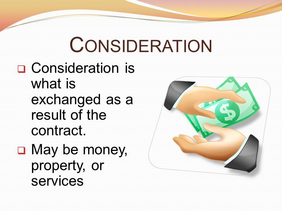 C ONSIDERATION Consideration is what is exchanged as a result of the contract.