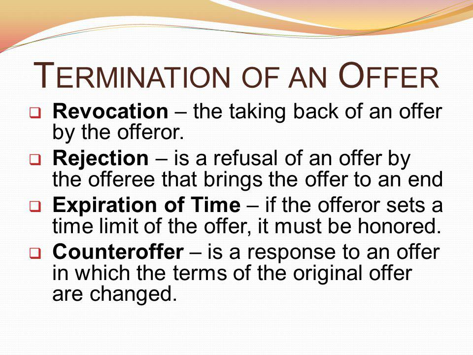 T ERMINATION OF AN O FFER Revocation – the taking back of an offer by the offeror.