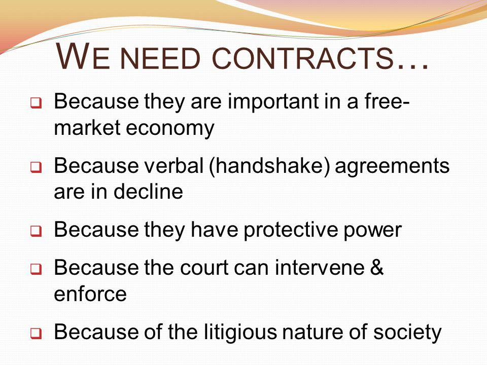W E NEED CONTRACTS … Because they are important in a free- market economy Because verbal (handshake) agreements are in decline Because they have protective power Because the court can intervene & enforce Because of the litigious nature of society