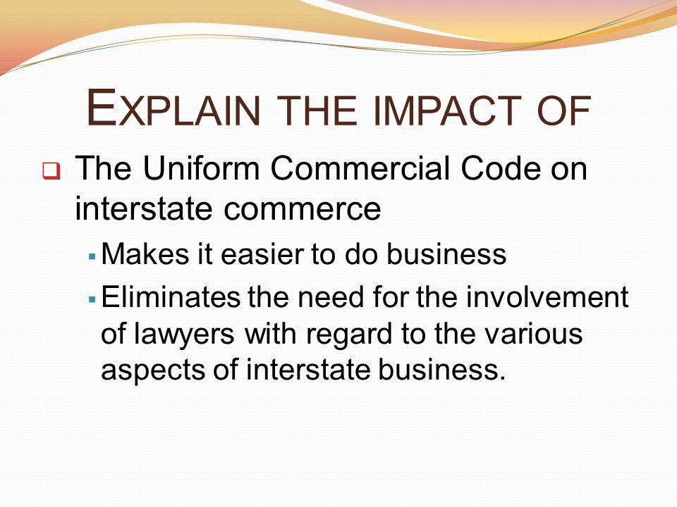 E XPLAIN THE IMPACT OF The Uniform Commercial Code on interstate commerce Makes it easier to do business Eliminates the need for the involvement of lawyers with regard to the various aspects of interstate business.