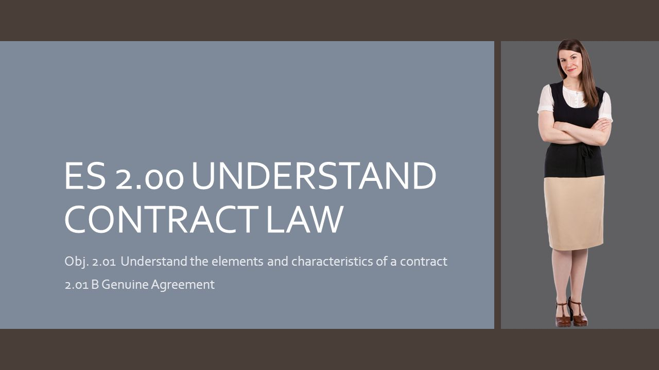 ES 2.00 UNDERSTAND CONTRACT LAW Obj. 2.01 Understand the elements and characteristics of a contract 2.01 B Genuine Agreement