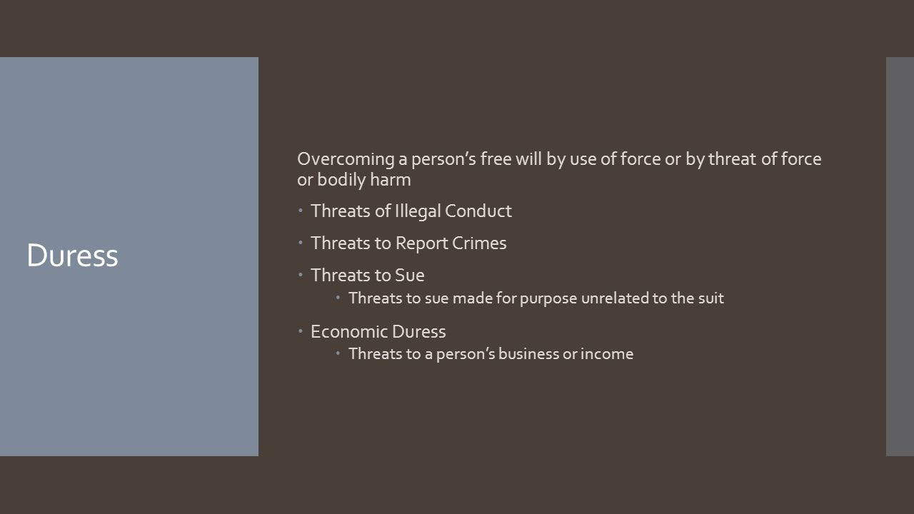Duress Overcoming a persons free will by use of force or by threat of force or bodily harm Threats of Illegal Conduct Threats to Report Crimes Threats