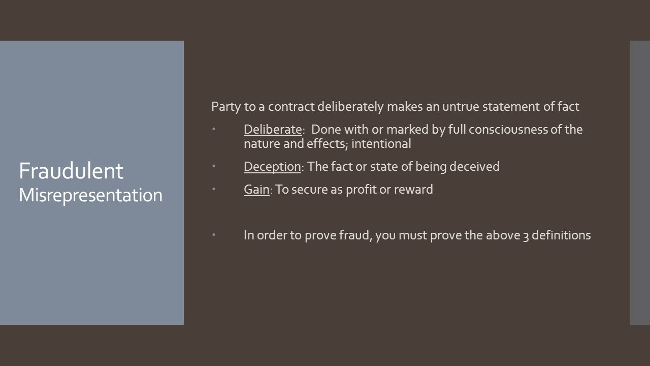 Fraudulent Misrepresentation Party to a contract deliberately makes an untrue statement of fact Deliberate: Done with or marked by full consciousness