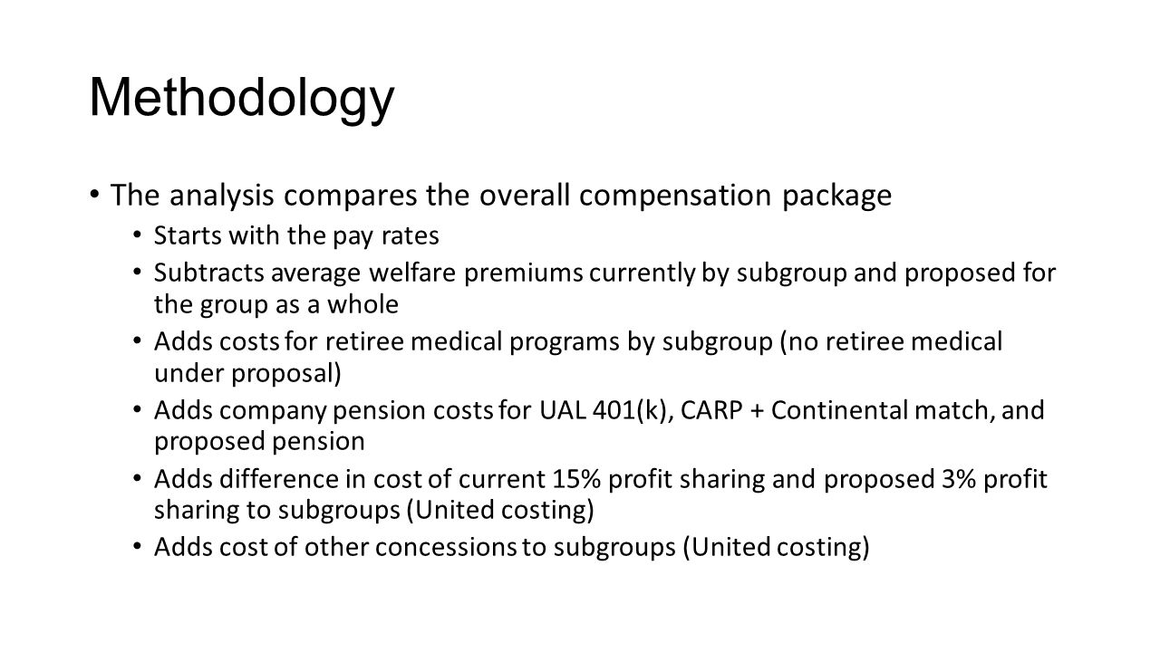 Methodology The analysis compares the overall compensation package Starts with the pay rates Subtracts average welfare premiums currently by subgroup and proposed for the group as a whole Adds costs for retiree medical programs by subgroup (no retiree medical under proposal) Adds company pension costs for UAL 401(k), CARP + Continental match, and proposed pension Adds difference in cost of current 15% profit sharing and proposed 3% profit sharing to subgroups (United costing) Adds cost of other concessions to subgroups (United costing)