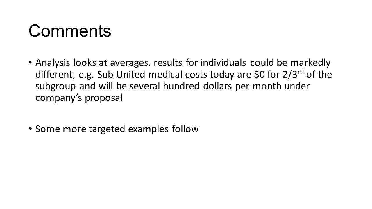 Comments Analysis looks at averages, results for individuals could be markedly different, e.g. Sub United medical costs today are $0 for 2/3 rd of the
