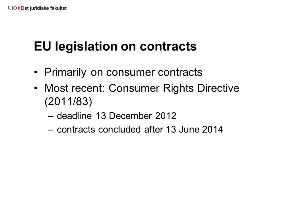 EU legislation on contracts Primarily on consumer contracts Most recent: Consumer Rights Directive (2011/83) –deadline 13 December 2012 –contracts concluded after 13 June 2014
