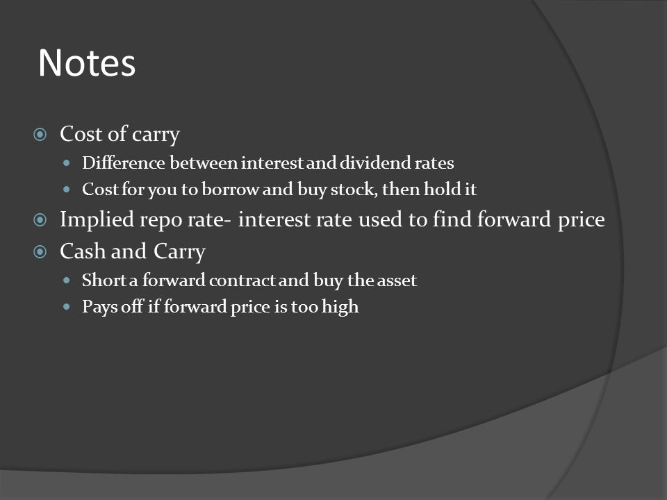Notes Cost of carry Difference between interest and dividend rates Cost for you to borrow and buy stock, then hold it Implied repo rate- interest rate