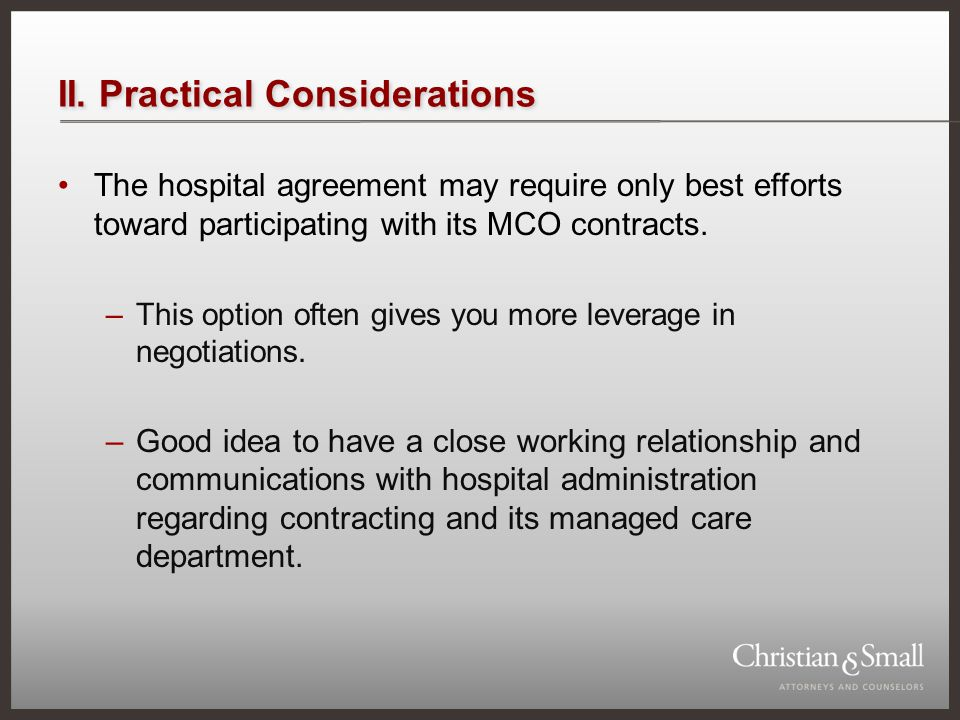 II. Practical Considerations The hospital agreement may require only best efforts toward participating with its MCO contracts. –This option often give