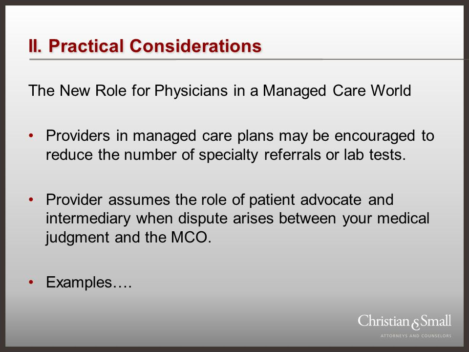 II. Practical Considerations The New Role for Physicians in a Managed Care World Providers in managed care plans may be encouraged to reduce the numbe
