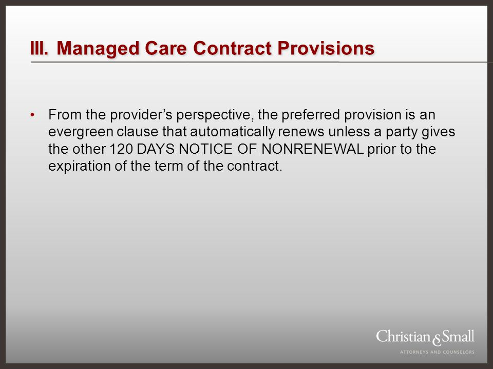 III. Managed Care Contract Provisions From the providers perspective, the preferred provision is an evergreen clause that automatically renews unless
