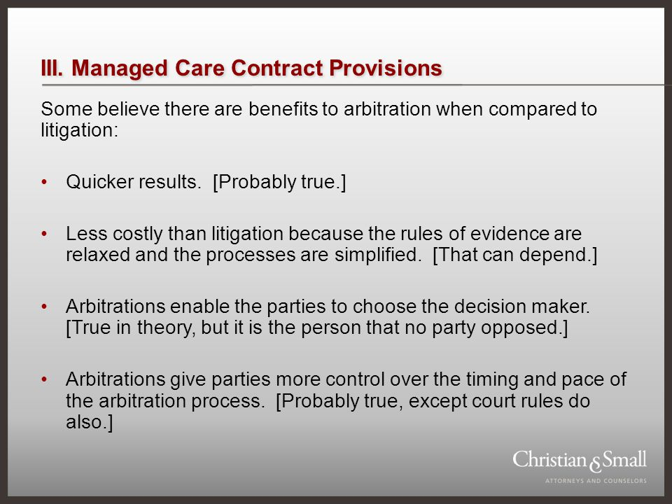 III. Managed Care Contract Provisions Some believe there are benefits to arbitration when compared to litigation: Quicker results. [Probably true.] Le