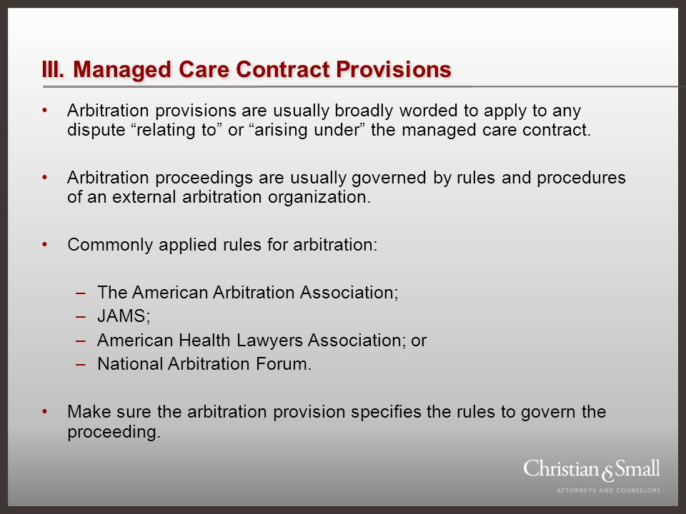 III. Managed Care Contract Provisions Arbitration provisions are usually broadly worded to apply to any dispute relating to or arising under the manag
