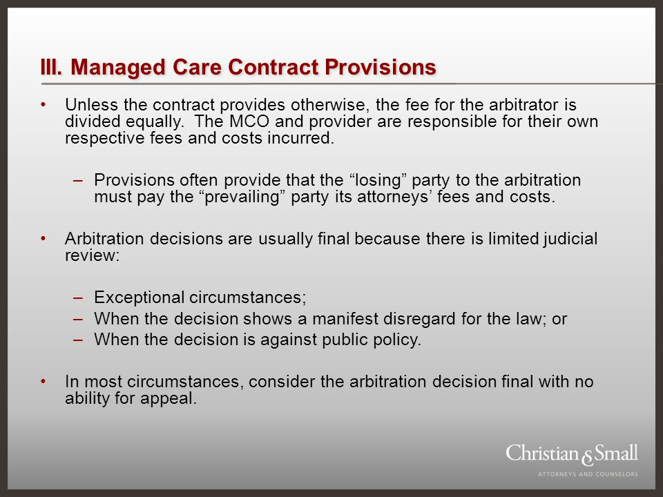 III. Managed Care Contract Provisions Unless the contract provides otherwise, the fee for the arbitrator is divided equally. The MCO and provider are