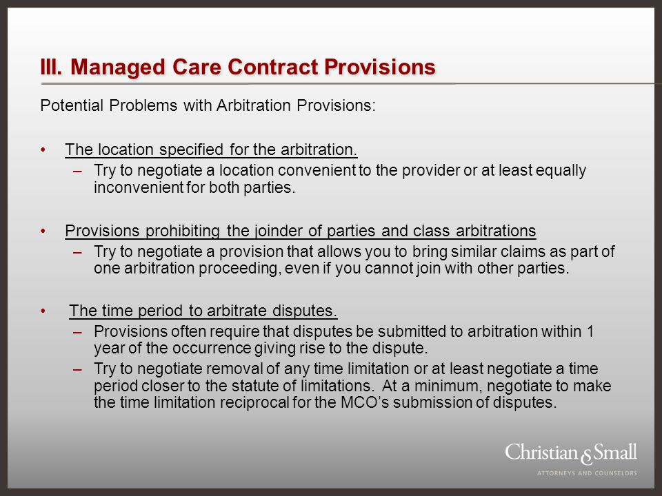 III. Managed Care Contract Provisions Potential Problems with Arbitration Provisions: The location specified for the arbitration. –Try to negotiate a