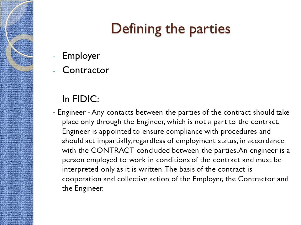 Defining the parties - Employer - Contractor In FIDIC: - Engineer - Any contacts between the parties of the contract should take place only through th