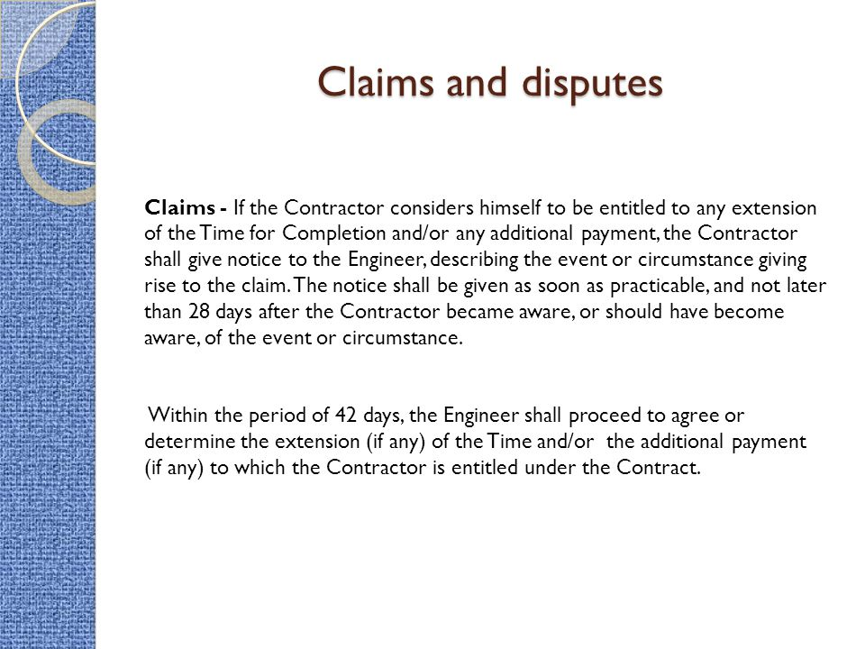 Claims and disputes Claims - If the Contractor considers himself to be entitled to any extension of the Time for Completion and/or any additional paym