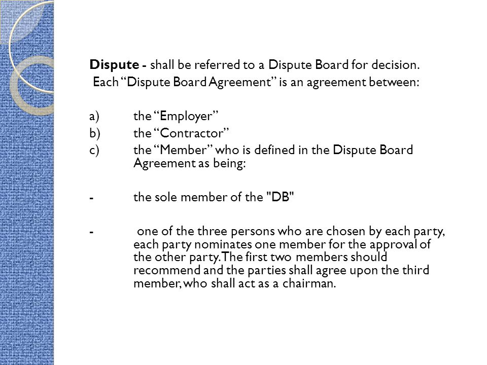 Dispute - shall be referred to a Dispute Board for decision. Each Dispute Board Agreement is an agreement between: a)the Employer b) the Contractor c)