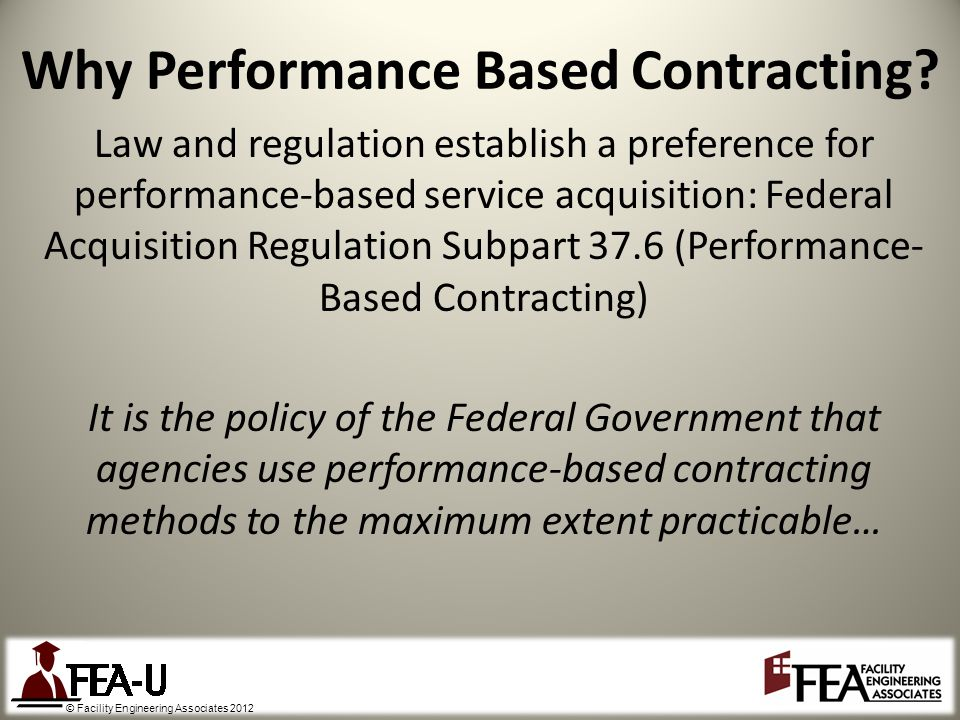 © Facility Engineering Associates 2012 Law and regulation establish a preference for performance-based service acquisition: Federal Acquisition Regulation Subpart 37.6 (Performance- Based Contracting) It is the policy of the Federal Government that agencies use performance-based contracting methods to the maximum extent practicable… Why Performance Based Contracting