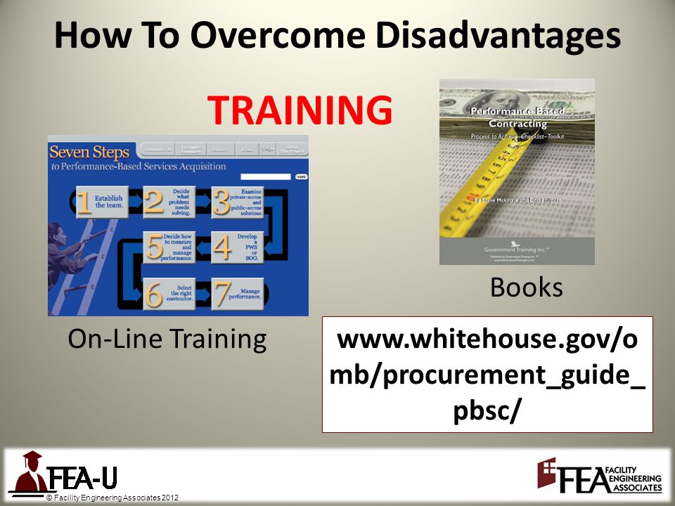 © Facility Engineering Associates 2012 How To Overcome Disadvantages On-Line Training Books TRAINING www.whitehouse.gov/o mb/procurement_guide_ pbsc/