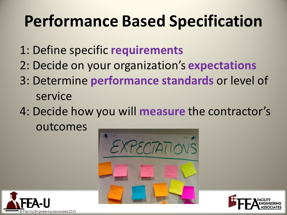 © Facility Engineering Associates 2012 Performance Based Specification 1: Define specific requirements 2: Decide on your organizations expectations 3: Determine performance standards or level of service 4: Decide how you will measure the contractors outcomes